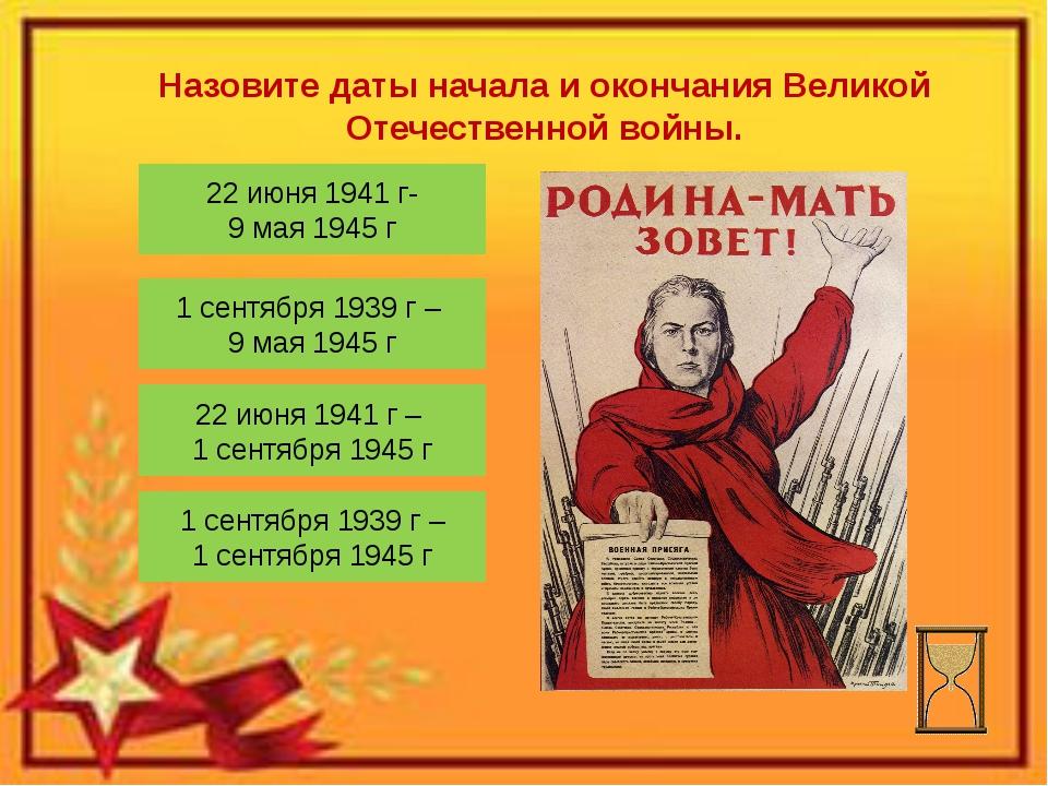 Назовите даты начала и окончания Великой Отечественной войны. 22 июня 1941 г-...