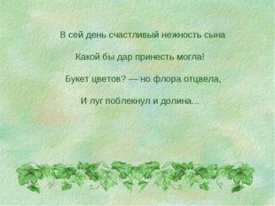 В сей день счастливый нежность сына Какой бы дар принесть могла! Букет цвето