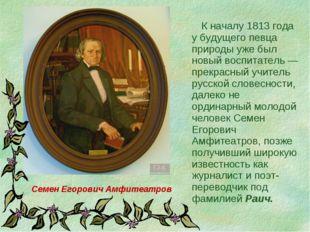 К началу 1813 года у будущего певца природы уже был новый воспитатель — прек
