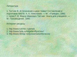 Литература 1. Тютчев Ф.И.Сочинение в двух томах/ Составление и подготовка те