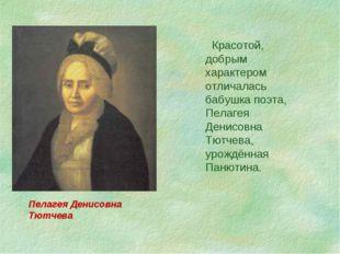 Красотой, добрым характером отличалась бабушка поэта, Пелагея Денисовна Тютч