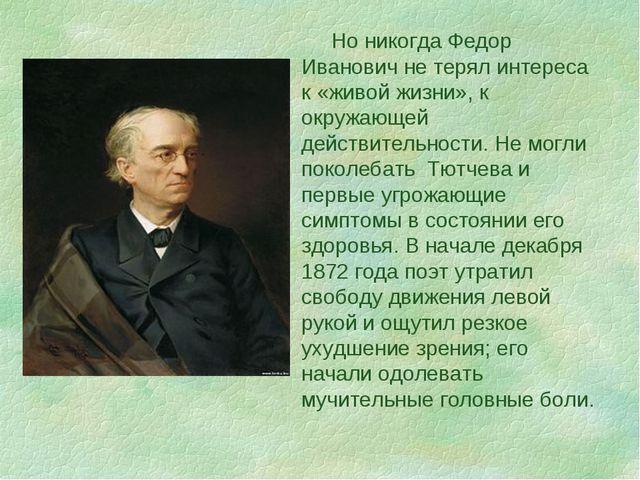 Но никогда Федор Иванович не терял интереса к «живой жизни», к окружающей де...