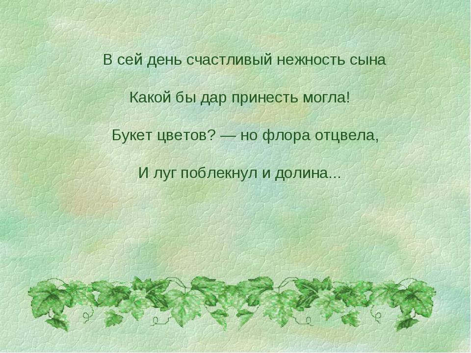 В сей день счастливый нежность сына Какой бы дар принесть могла! Букет цвето...