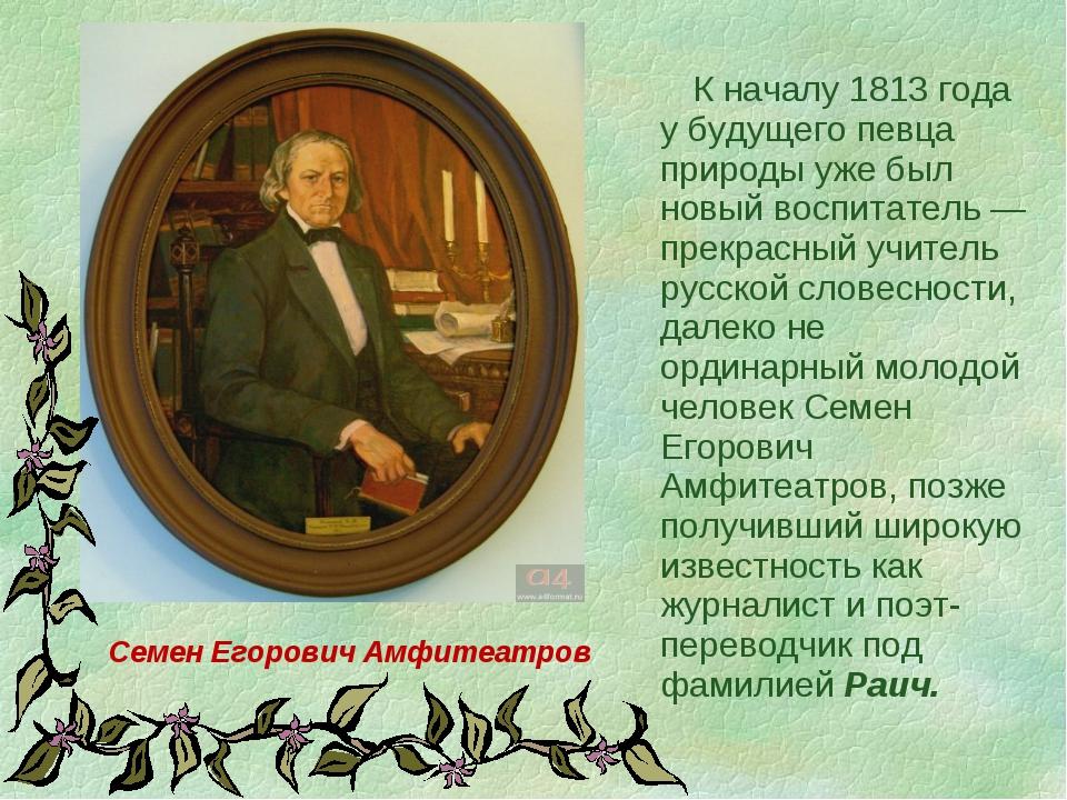 К началу 1813 года у будущего певца природы уже был новый воспитатель — прек...