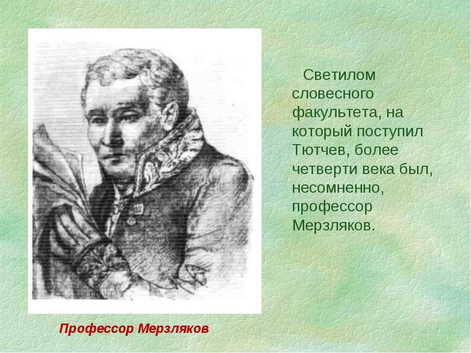 Светилом словесного факультета, на который поступил Тютчев, более четверти в...