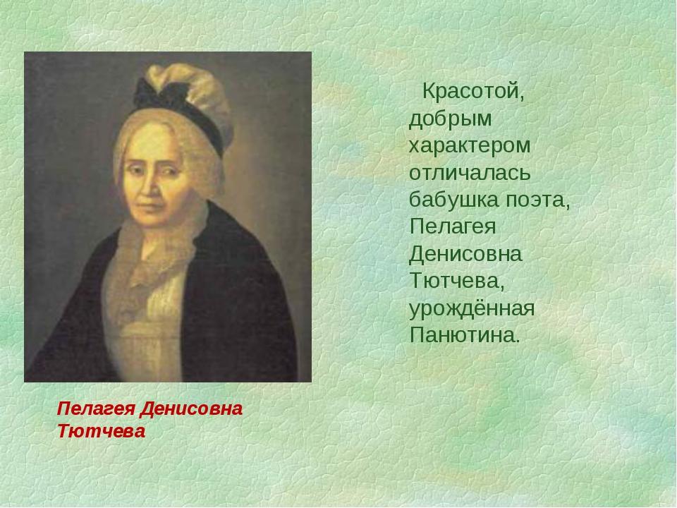 Красотой, добрым характером отличалась бабушка поэта, Пелагея Денисовна Тютч...