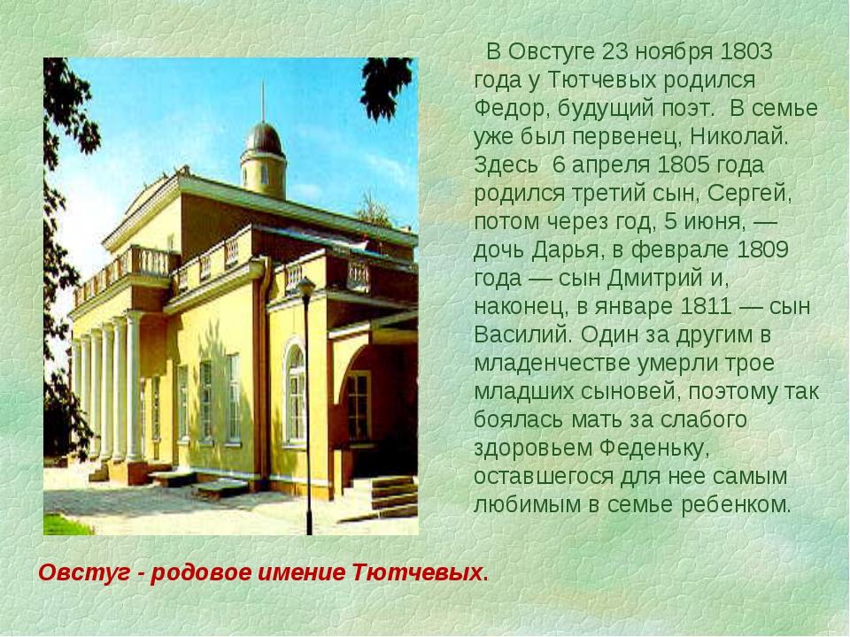 В Овстуге 23 ноября 1803 года у Тютчевых родился Федор, будущий поэт. В семь...