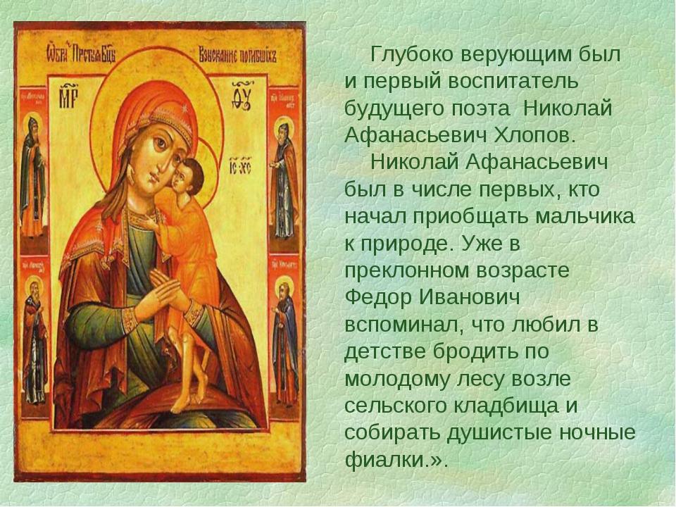 Глубоко верующим был и первый воспитатель будущего поэта Николай Афанасьевич...