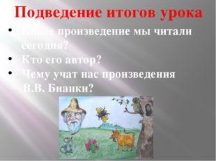 Подведение итогов урока Какое произведение мы читали сегодня? Кто его автор?