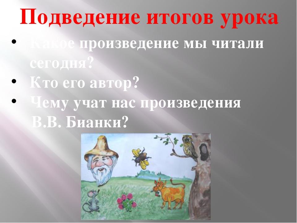 Подведение итогов урока Какое произведение мы читали сегодня? Кто его автор?...