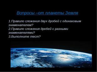Вопросы –от планеты Земля 1.Правило сложения двух дробей с одинаковым знамена