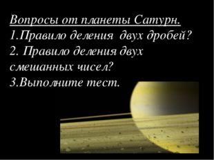 Вопросы от планеты Сатурн. 1.Правило деления двух дробей? 2. Правило деления