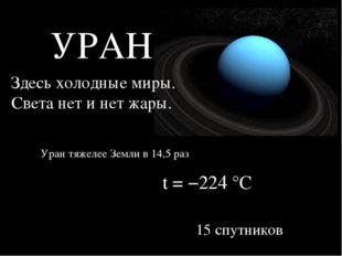 УРАН Здесь холодные миры. Света нет и нет жары. t = −224°C Уран тяжелее Земл