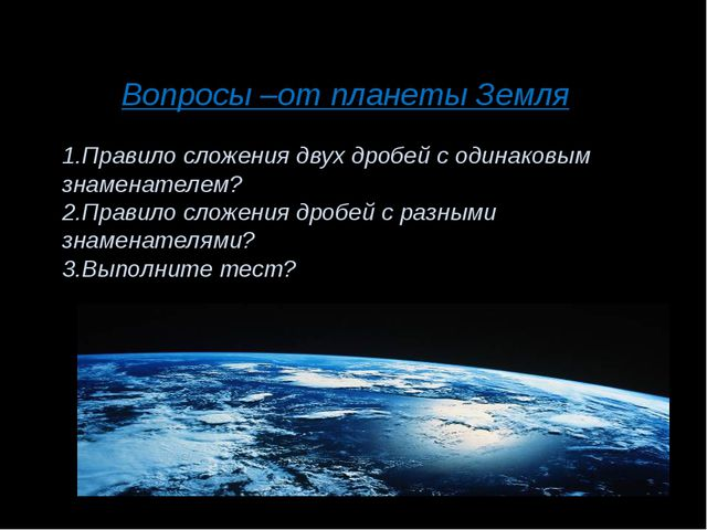 Вопросы –от планеты Земля 1.Правило сложения двух дробей с одинаковым знамена...