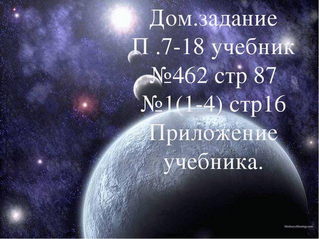 Дом.задание П .7-18 учебник №462 стр 87 №1(1-4) стр16 Приложение учебника.