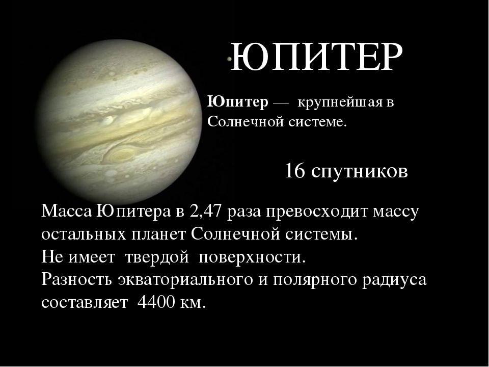 ЮПИТЕР Юпитер— крупнейшая в Солнечной системе. Масса Юпитера в 2,47 раза пре...