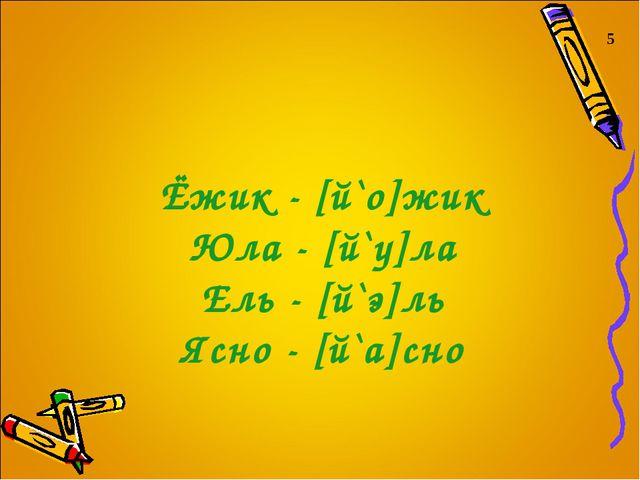 Ёжик - [й`о]жик Юла - [й`у]ла Ель - [й`э]ль Ясно - [й`а]сно 5