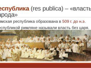 Республика (res publica) – «власть народа» Римская республика образована в 50
