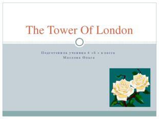 Подготовила ученица 6 «б » класса Маслова Ольга The Tower Of London