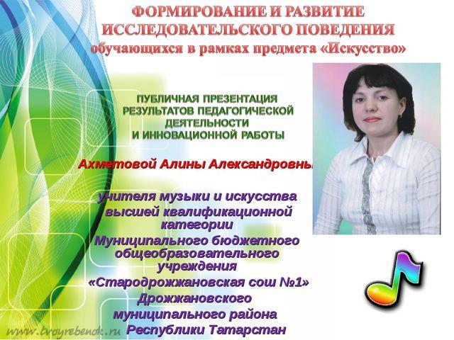Ахметовой Алины Александровны учителя музыки и искусства высшей квалификацион...