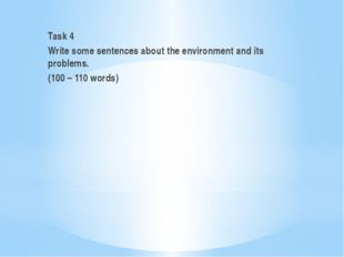 Task 4 Write some sentences about the environment and its problems. (100 – 1