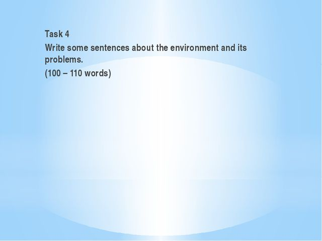 Task 4 Write some sentences about the environment and its problems. (100 – 1...