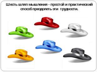 Шесть шляп мышления - простой и практический способ преодолеть эти трудности.