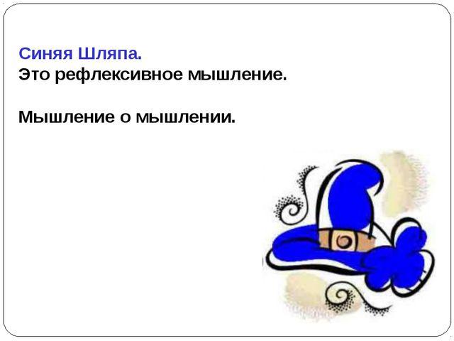 Синяя Шляпа. Это рефлексивное мышление. Мышление о мышлении.