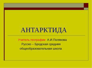 АНТАРКТИДА Учитель географии А.И.Полякова Русско – Бродская средняя общеобра