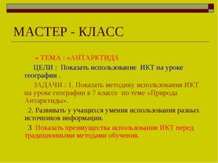 МАСТЕР - КЛАСС » ТЕМА : «АНТАРКТИДА ЦЕЛИ : Показать использование ИКТ на урок