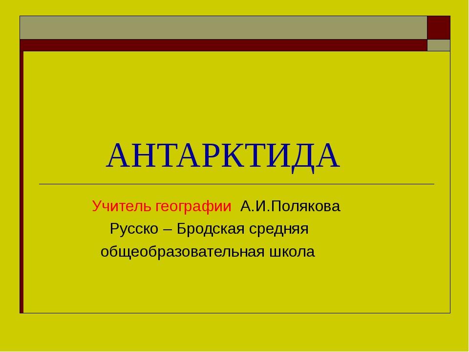 АНТАРКТИДА Учитель географии А.И.Полякова Русско – Бродская средняя общеобра...