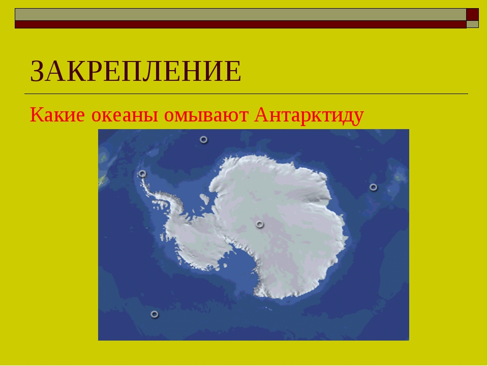 ЗАКРЕПЛЕНИЕ Какие океаны омывают Антарктиду