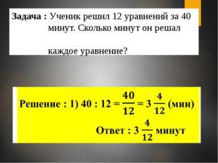 Задача : Ученик решил 12 уравнений за 40 минут. Сколько минут он решал каждое