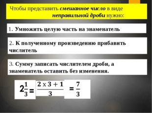 Чтобы представить смешанное число в виде неправильной дроби нужно: 2. К получ