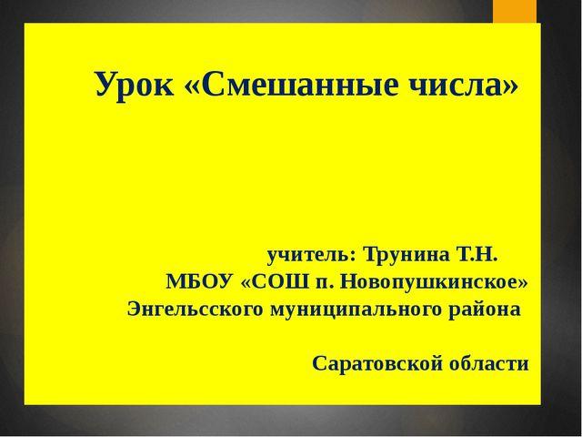 Урок «Смешанные числа» учитель: Трунина Т.Н. МБОУ «СОШ п. Новопушкинское» Эн...