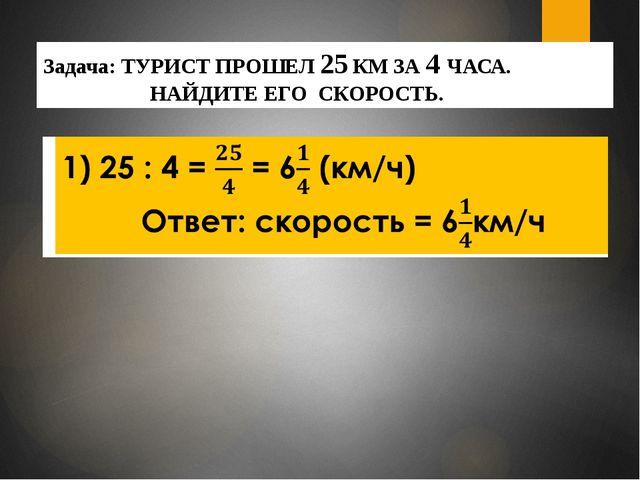 Задача: ТУРИСТ ПРОШЕЛ 25 КМ ЗА 4 ЧАСА. НАЙДИТЕ ЕГО СКОРОСТЬ.
