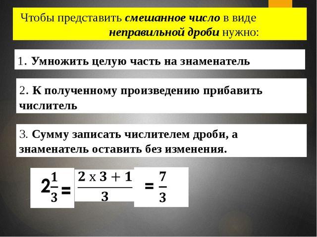 Чтобы представить смешанное число в виде неправильной дроби нужно: 2. К получ...