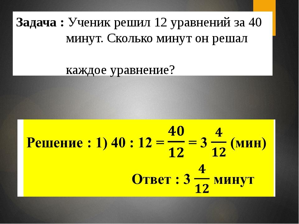 Задача : Ученик решил 12 уравнений за 40 минут. Сколько минут он решал каждое...
