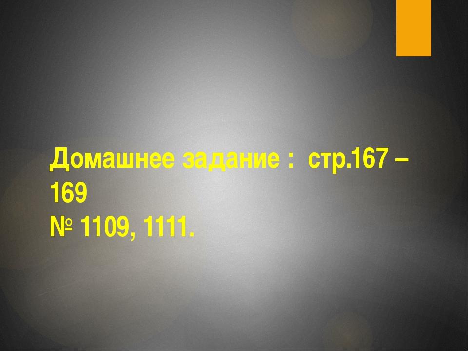 Домашнее задание : стр.167 – 169 № 1109, 1111.