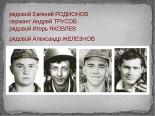 рядовой Евгений РОДИОНОВ сержант Андрей ТРУСОВ рядовой Игорь ЯКОВЛЕВ рядовой
