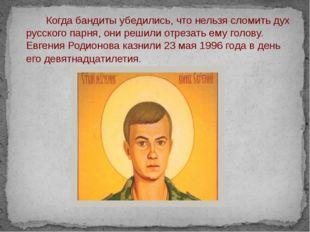 Когда бандиты убедились, что нельзя сломить дух русского парня, они решили о