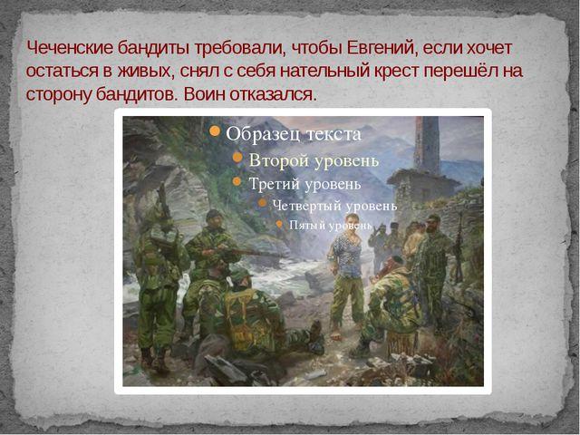 Чеченские бандиты требовали, чтобы Евгений, если хочет остаться в живых, снял...