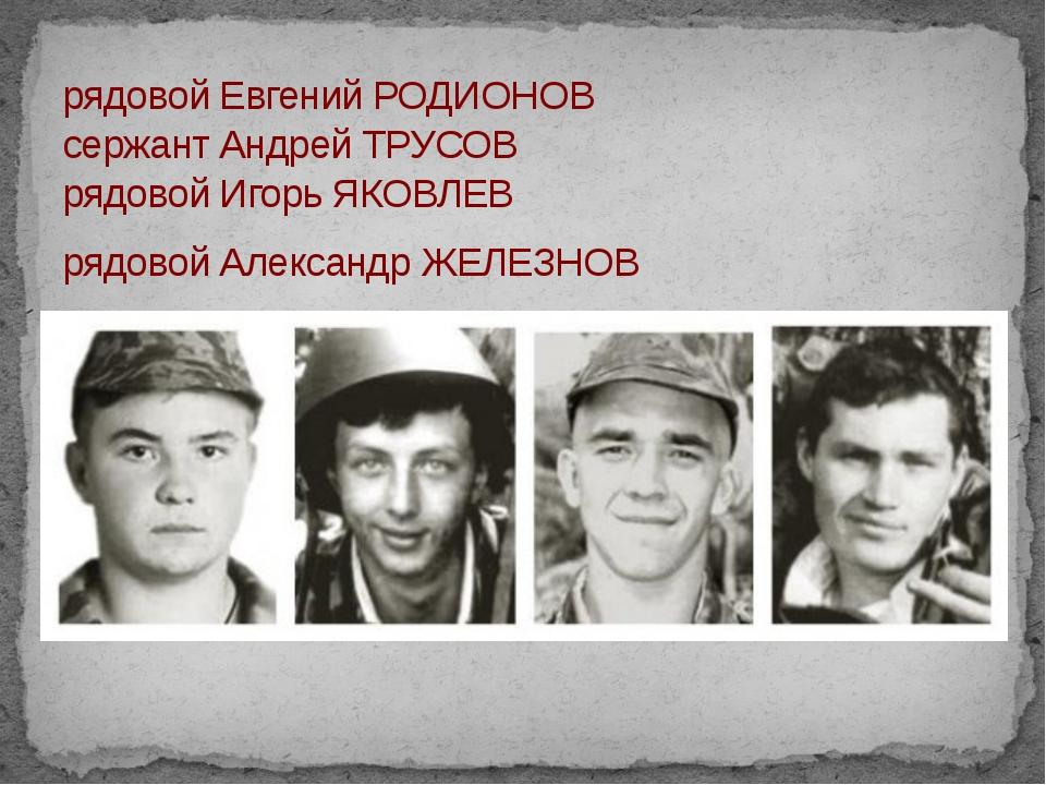 рядовой Евгений РОДИОНОВ сержант Андрей ТРУСОВ рядовой Игорь ЯКОВЛЕВ рядовой...