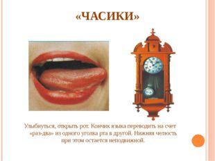«ЧАСИКИ» Улыбнуться, открыть рот. Кончик языка переводить на счет «раз-два»