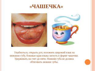 «ЧАШЕЧКА» Улыбнуться, открыть рот, положить широкий язык на нижнюю губу, бок