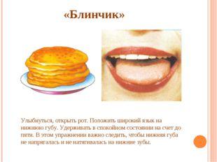 «Блинчик» Улыбнуться, открыть рот. Положить широкий язык на нижнюю губу. Уде