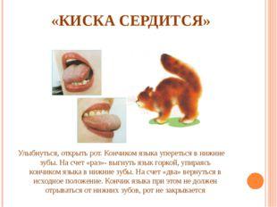 «КИСКА СЕРДИТСЯ» Улыбнуться, открыть рот. Кончиком языка упереться в нижние