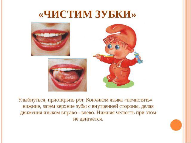 «ЧИСТИМ ЗУБКИ» Улыбнуться, приоткрыть рот. Кончиком языка «почистить» нижние...