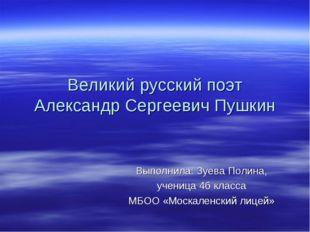 Великий русский поэт Александр Сергеевич Пушкин Выполнила: Зуева Полина, учен