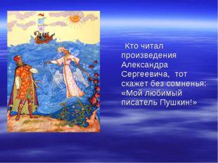 Кто читал произведения Александра Сергеевича, тот скажет без сомненья: «Мой
